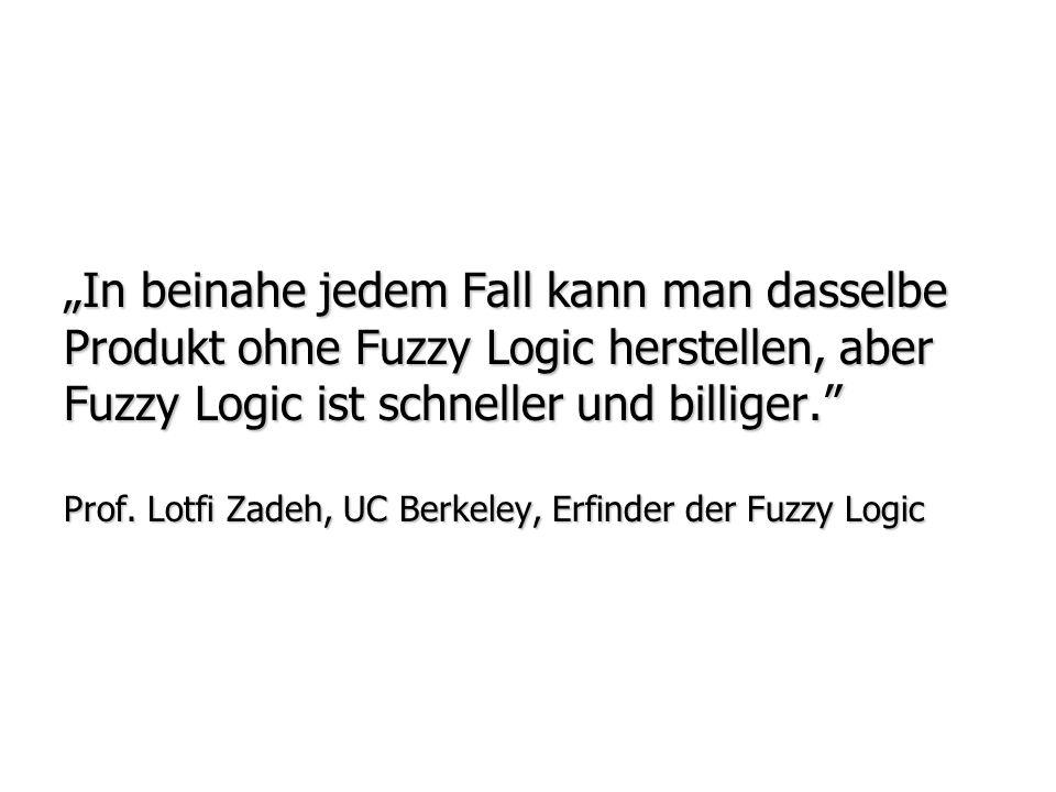 """""""In beinahe jedem Fall kann man dasselbe Produkt ohne Fuzzy Logic herstellen, aber Fuzzy Logic ist schneller und billiger. Prof."""