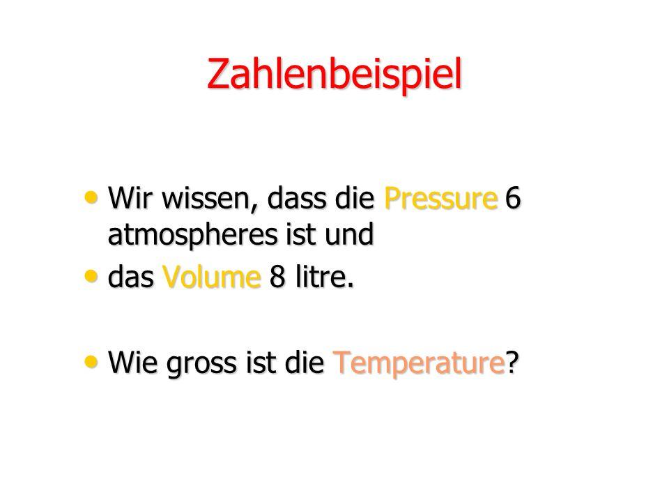 Zahlenbeispiel Wir wissen, dass die Pressure 6 atmospheres ist und