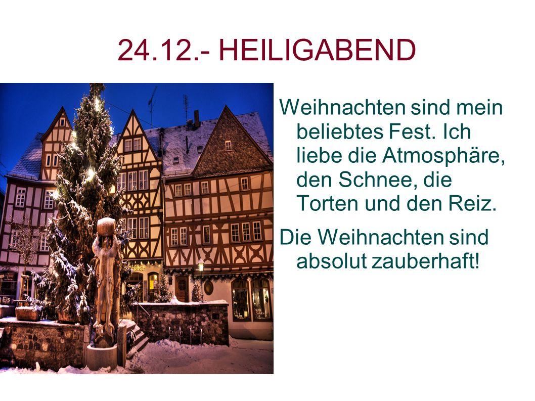24.12.- HEILIGABEND Weihnachten sind mein beliebtes Fest. Ich liebe die Atmosphäre, den Schnee, die Torten und den Reiz.