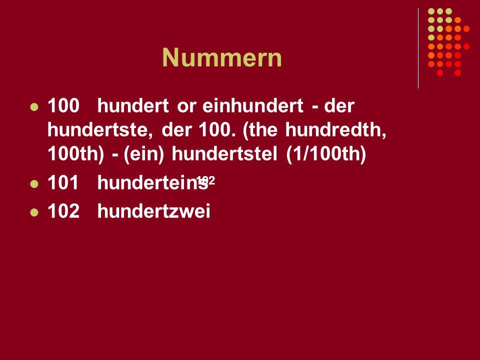 Nummern 100 hundert or einhundert - der hundertste, der 100. (the hundredth, 100th) - (ein) hundertstel (1/100th)