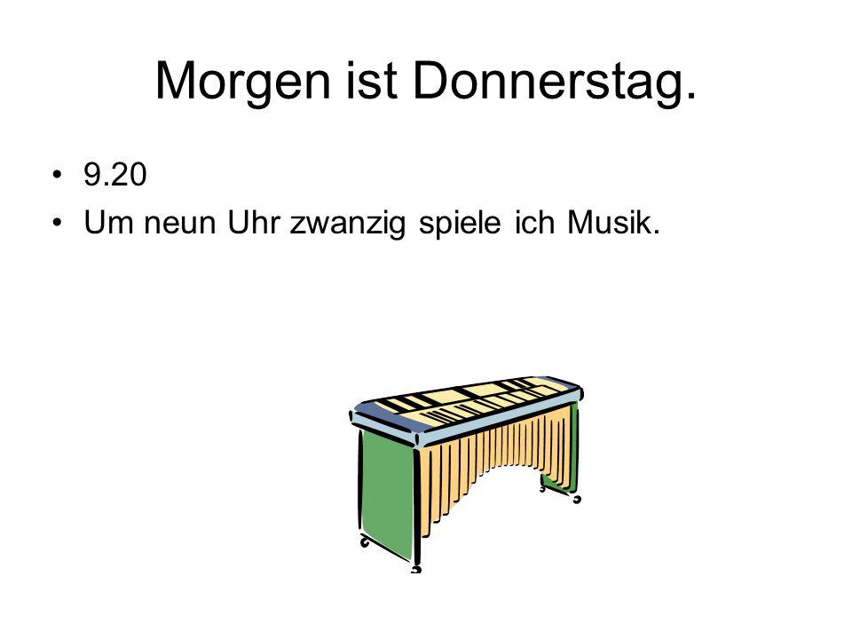 Morgen ist Donnerstag. 9.20 Um neun Uhr zwanzig spiele ich Musik.