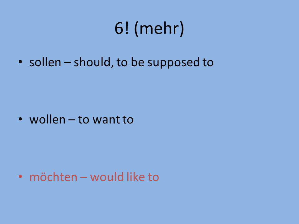 6! (mehr) sollen – should, to be supposed to wollen – to want to