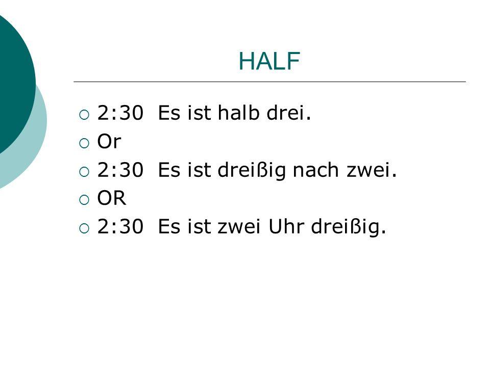 HALF 2:30 Es ist halb drei. Or 2:30 Es ist dreißig nach zwei. OR