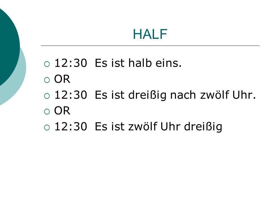 HALF 12:30 Es ist halb eins. OR 12:30 Es ist dreißig nach zwölf Uhr.