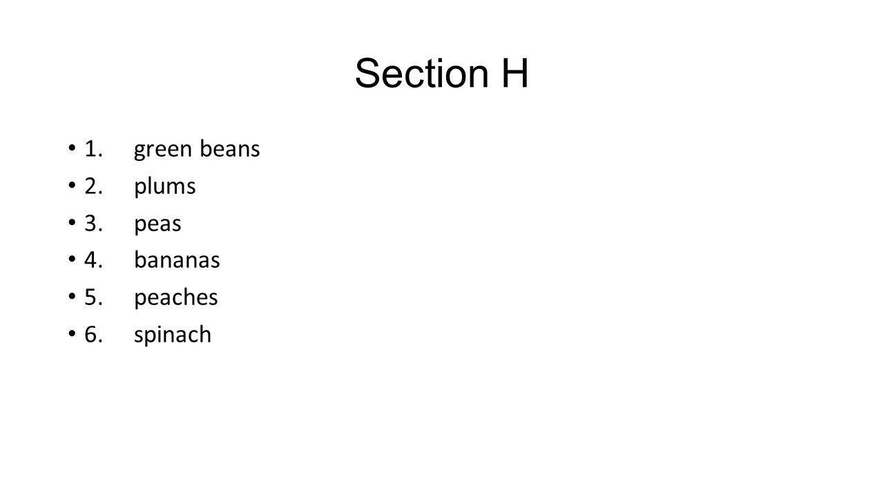Section H 1. green beans 2. plums 3. peas 4. bananas 5. peaches