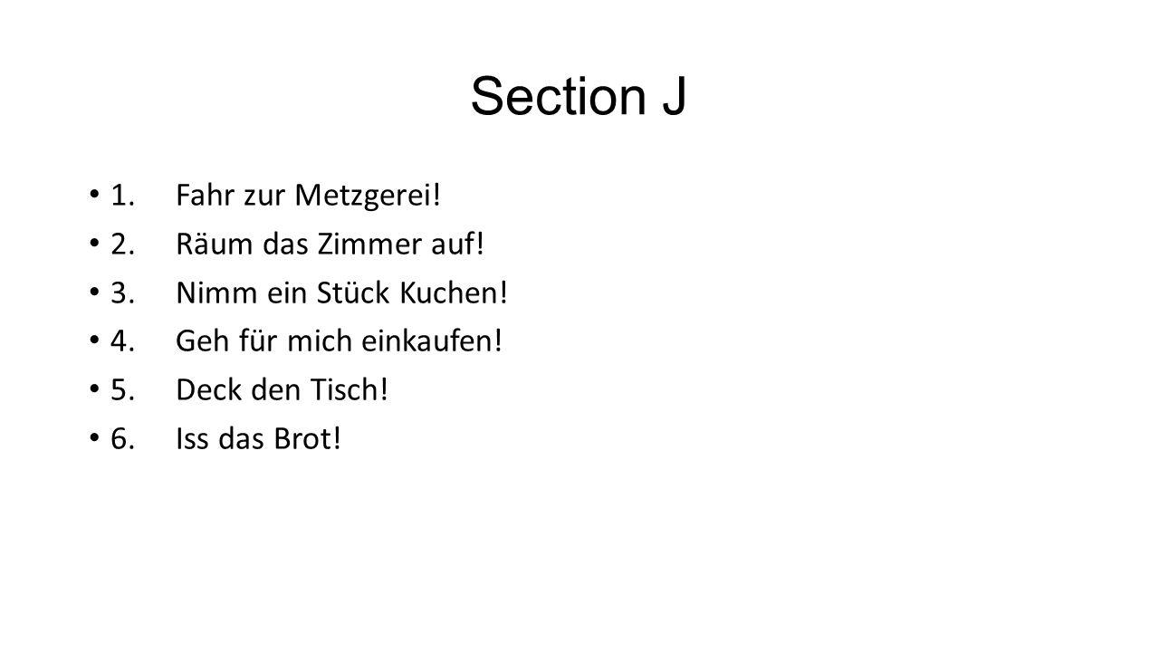Section J 1. Fahr zur Metzgerei! 2. Räum das Zimmer auf!
