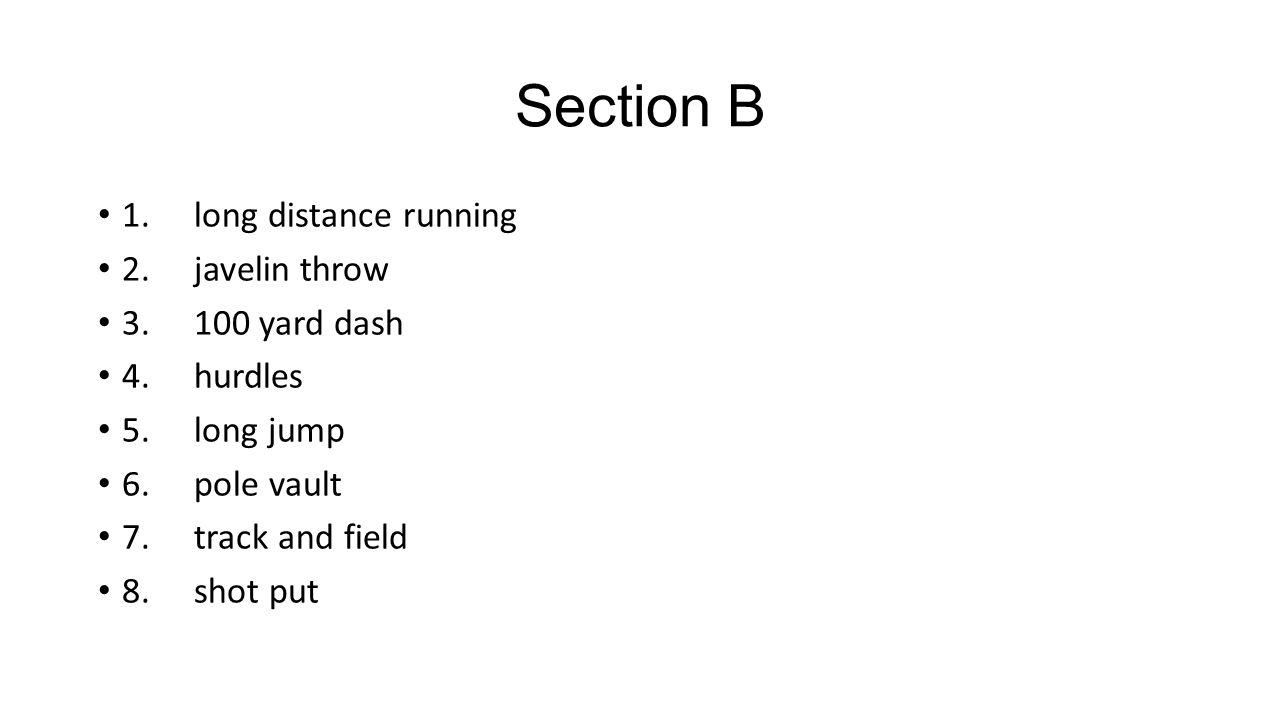 Section B 1. long distance running 2. javelin throw 3. 100 yard dash