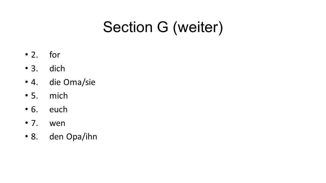 Section G (weiter) 2. for 3. dich 4. die Oma/sie 5. mich 6. euch