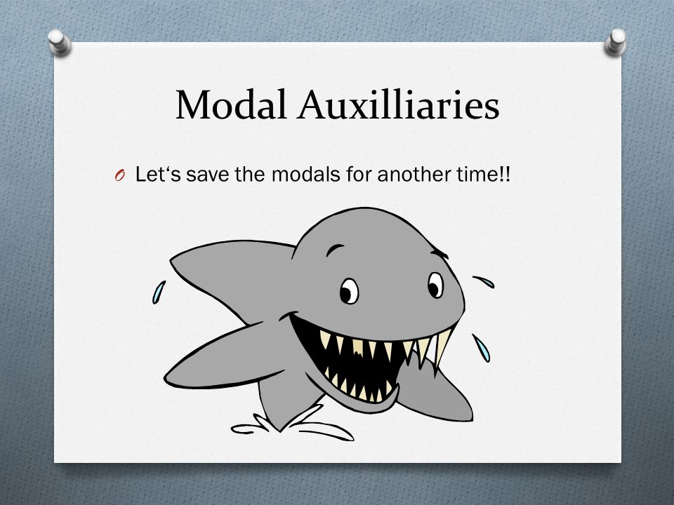 Modal Auxilliaries Let's save the modals for another time!!