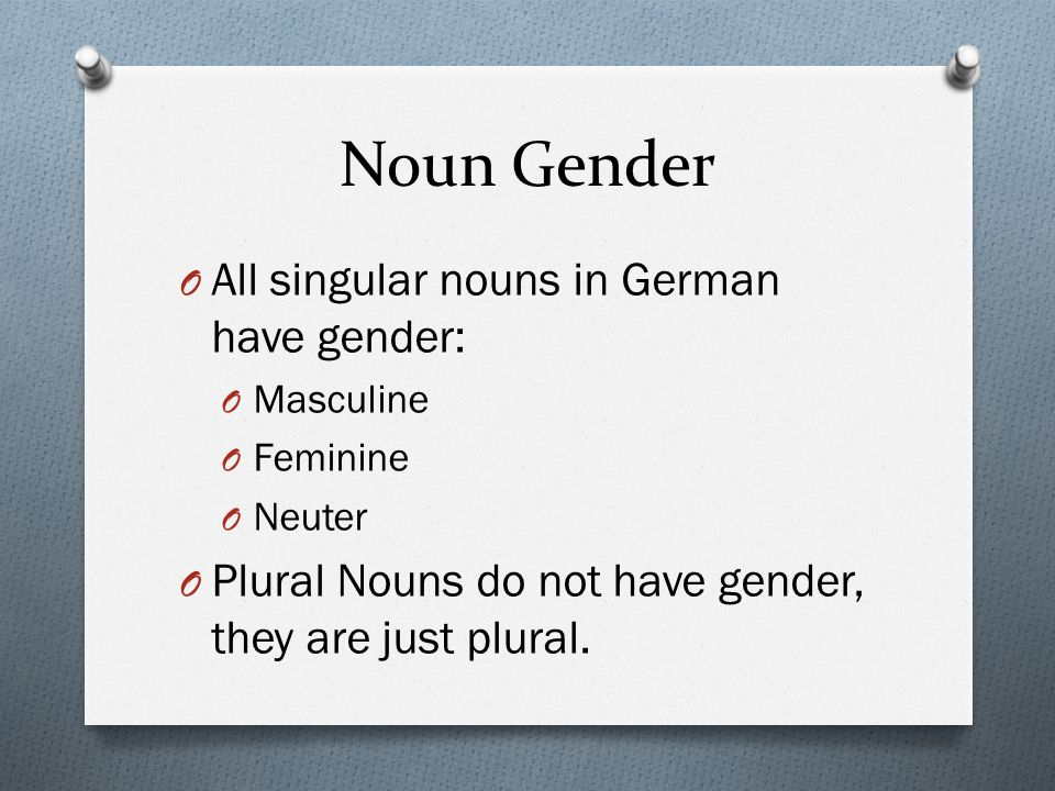 Noun Gender All singular nouns in German have gender: