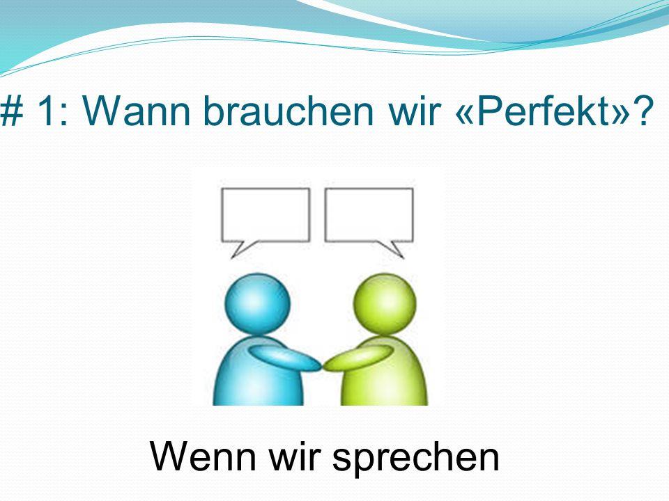 # 1: Wann brauchen wir «Perfekt»