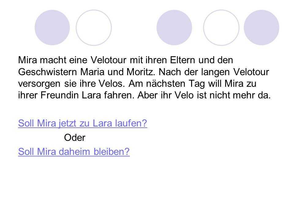 Mira macht eine Velotour mit ihren Eltern und den Geschwistern Maria und Moritz. Nach der langen Velotour versorgen sie ihre Velos. Am nächsten Tag will Mira zu ihrer Freundin Lara fahren. Aber ihr Velo ist nicht mehr da.