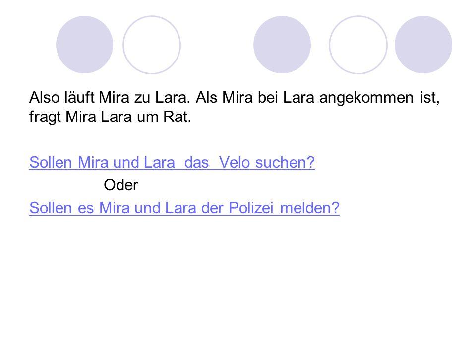Also läuft Mira zu Lara. Als Mira bei Lara angekommen ist, fragt Mira Lara um Rat.
