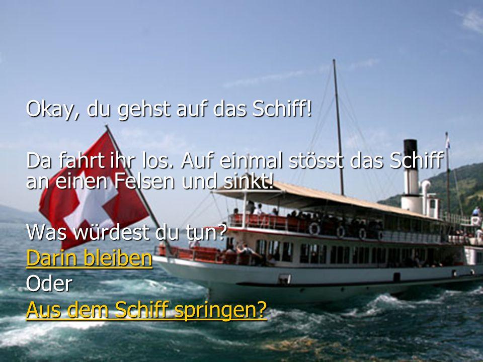 Okay, du gehst auf das Schiff!