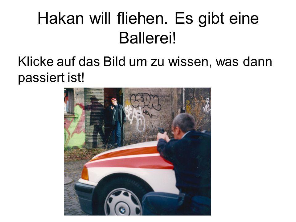 Hakan will fliehen. Es gibt eine Ballerei!