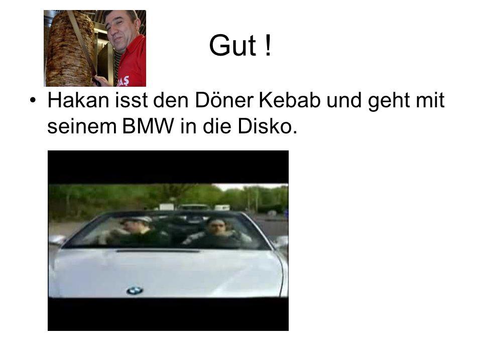 Gut ! Hakan isst den Döner Kebab und geht mit seinem BMW in die Disko.