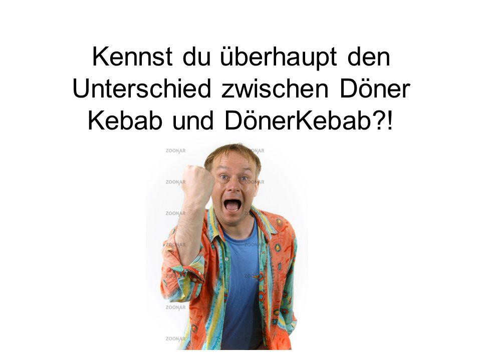 Kennst du überhaupt den Unterschied zwischen Döner Kebab und DönerKebab !