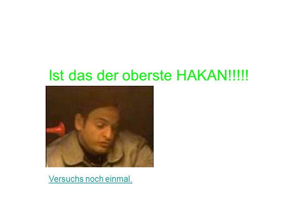Ist das der oberste HAKAN!!!!!