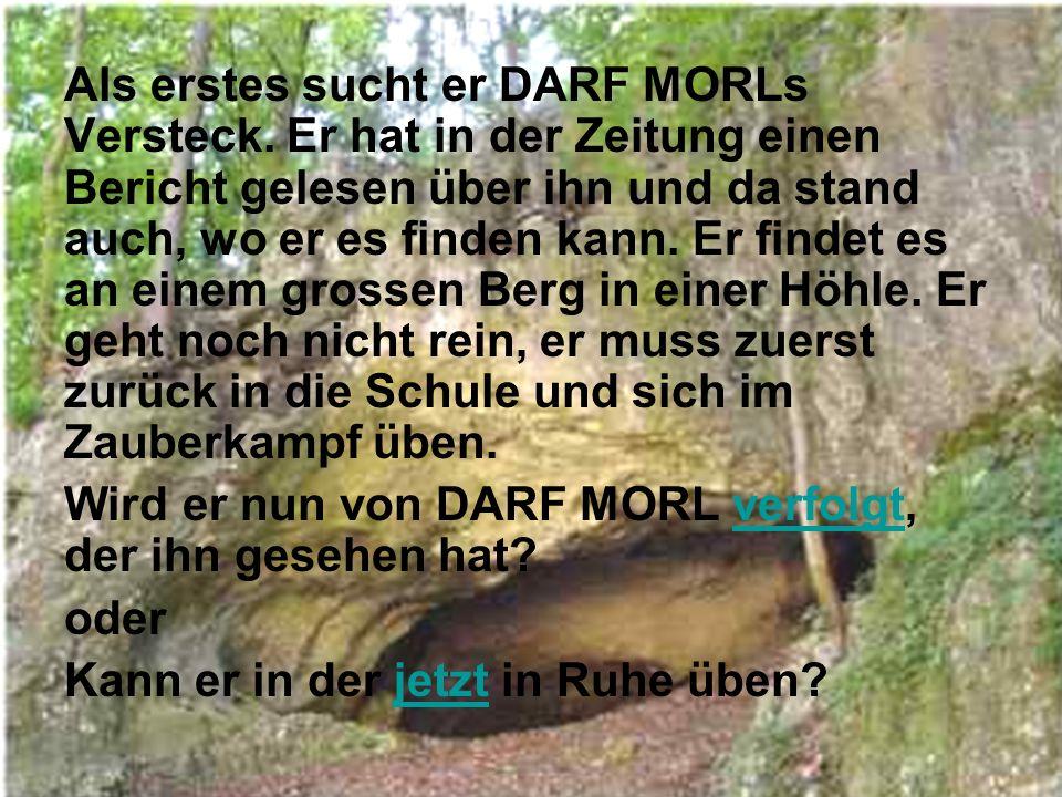 Als erstes sucht er DARF MORLs Versteck