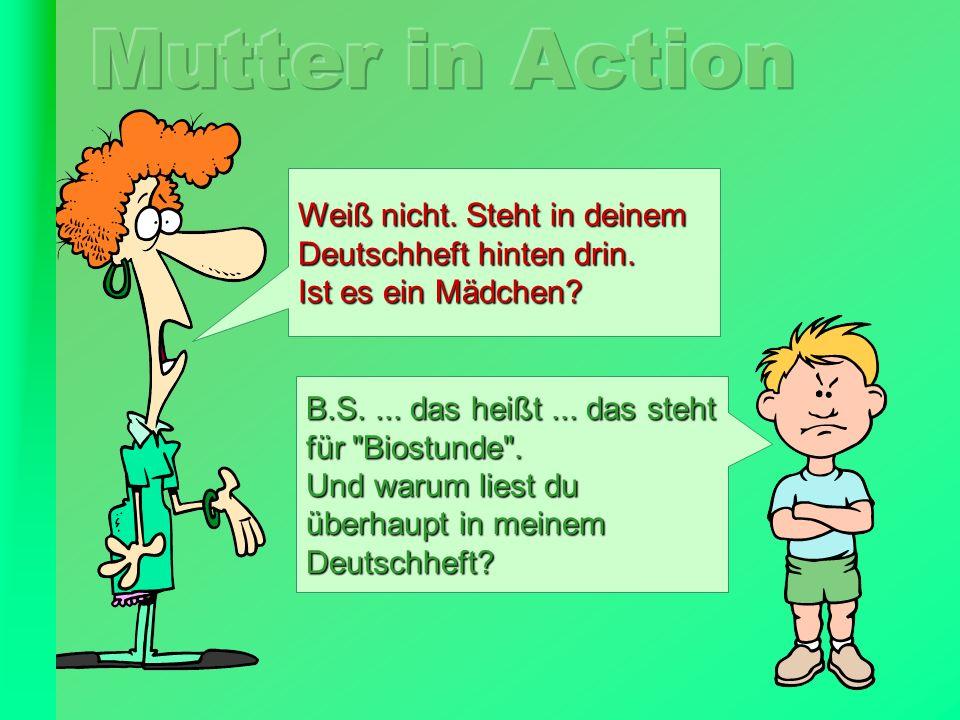 Mutter in Action Weiß nicht. Steht in deinem Deutschheft hinten drin.