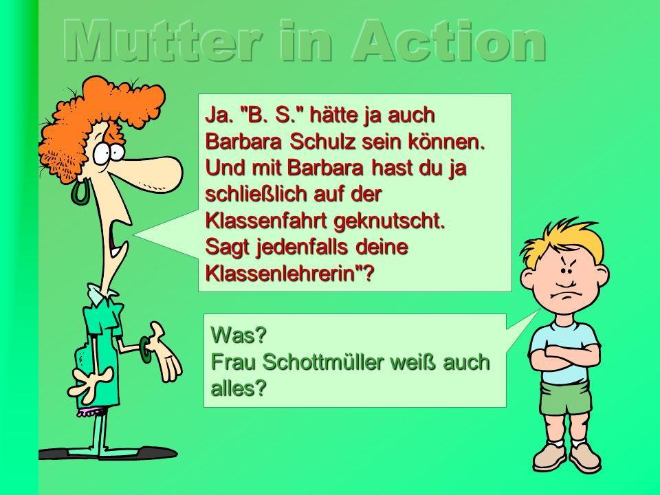 Mutter in Action Ja. B. S. hätte ja auch Barbara Schulz sein können.