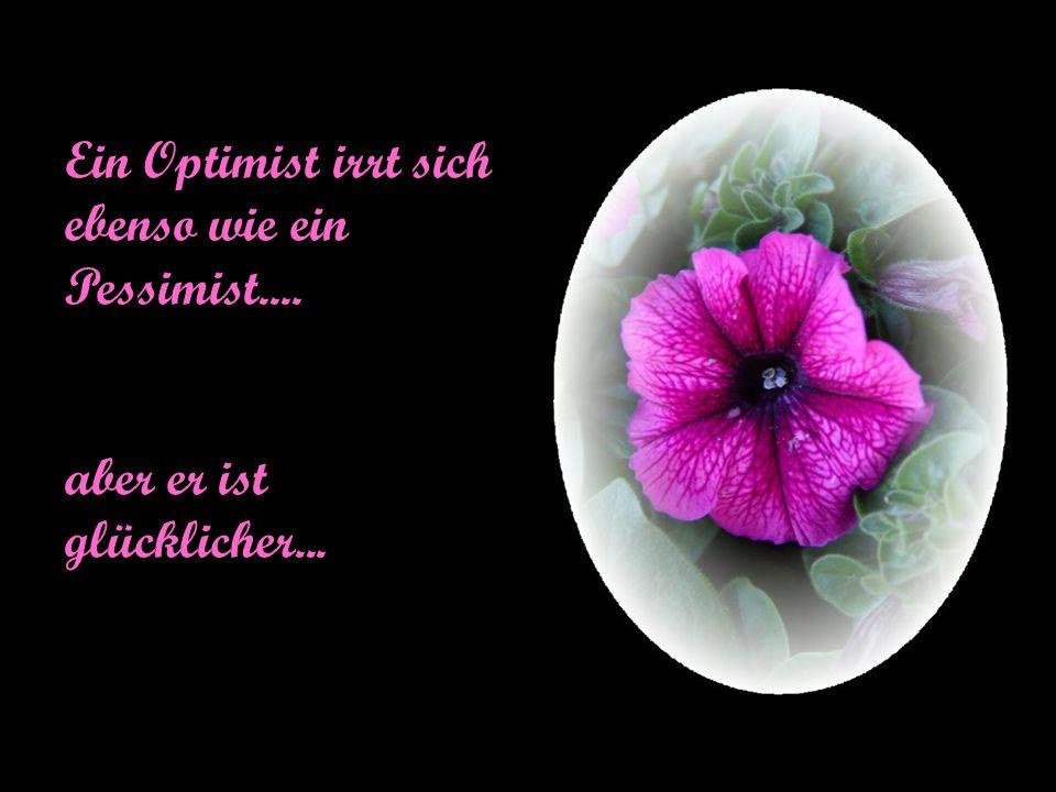 Ein Optimist irrt sich ebenso wie ein Pessimist....