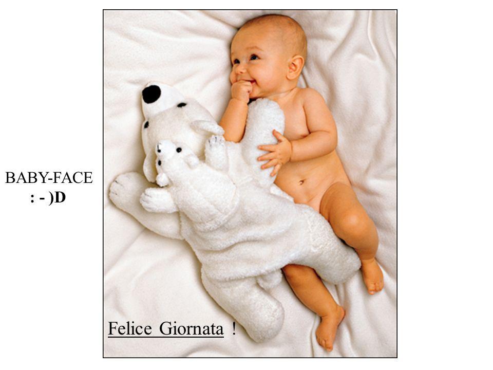 BABY-FACE : - )D Felice Giornata !