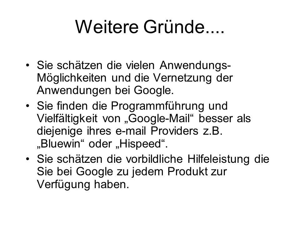Weitere Gründe.... Sie schätzen die vielen Anwendungs-Möglichkeiten und die Vernetzung der Anwendungen bei Google.