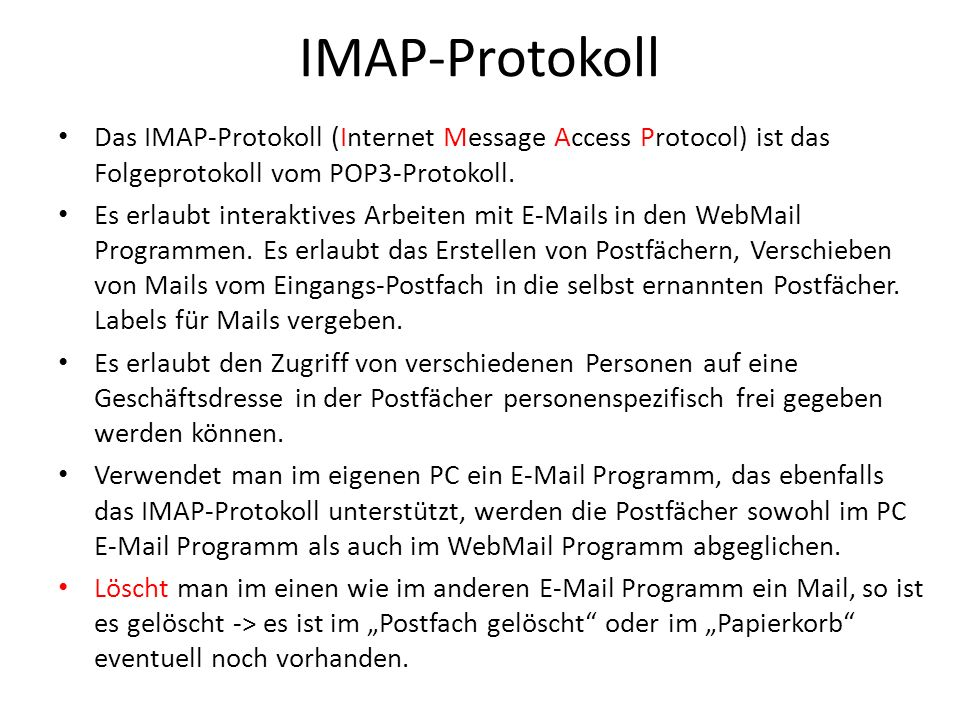 IMAP-Protokoll Das IMAP-Protokoll (Internet Message Access Protocol) ist das Folgeprotokoll vom POP3-Protokoll.