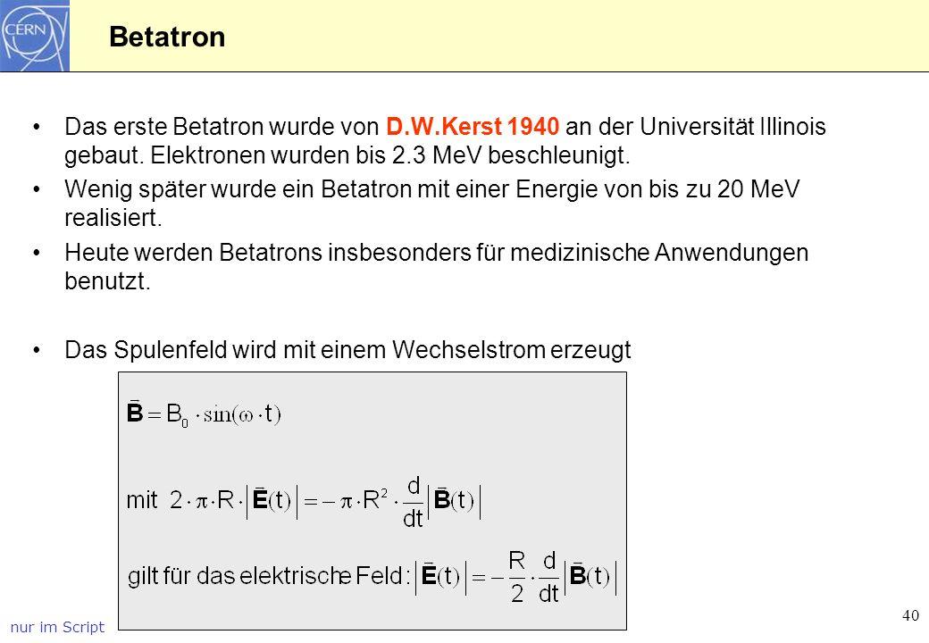 Betatron Das erste Betatron wurde von D.W.Kerst 1940 an der Universität Illinois gebaut. Elektronen wurden bis 2.3 MeV beschleunigt.