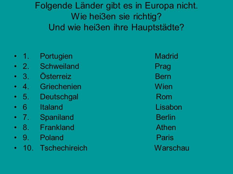 Folgende Länder gibt es in Europa nicht. Wie hei3en sie richtig
