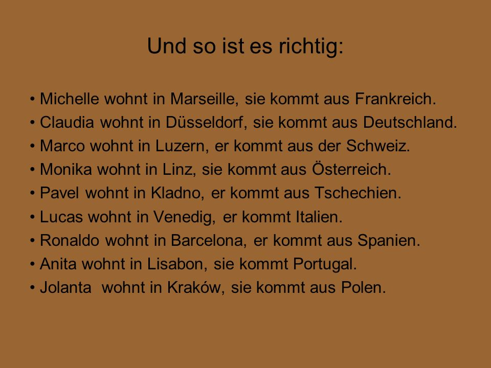 Und so ist es richtig: • Michelle wohnt in Marseille, sie kommt aus Frankreich. • Claudia wohnt in Düsseldorf, sie kommt aus Deutschland.