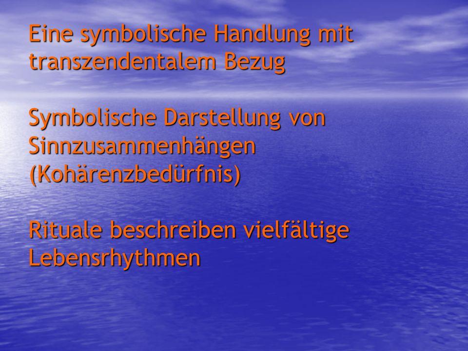 Eine symbolische Handlung mit transzendentalem Bezug Symbolische Darstellung von Sinnzusammenhängen (Kohärenzbedürfnis) Rituale beschreiben vielfältige Lebensrhythmen