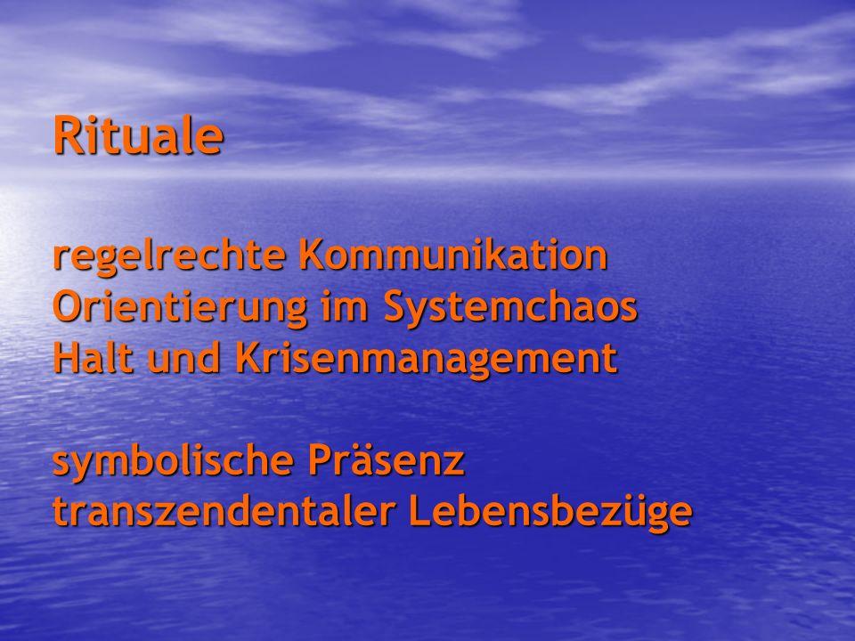 Rituale regelrechte Kommunikation Orientierung im Systemchaos Halt und Krisenmanagement symbolische Präsenz transzendentaler Lebensbezüge
