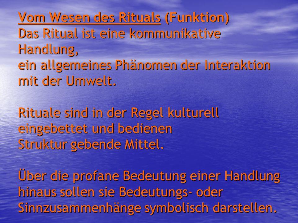 Vom Wesen des Rituals (Funktion) Das Ritual ist eine kommunikative Handlung, ein allgemeines Phänomen der Interaktion mit der Umwelt.
