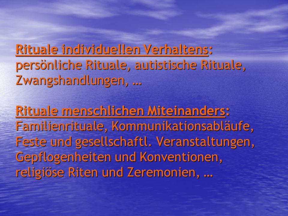 Rituale individuellen Verhaltens: persönliche Rituale, autistische Rituale, Zwangshandlungen, … Rituale menschlichen Miteinanders: Familienrituale, Kommunikationsabläufe, Feste und gesellschaftl.