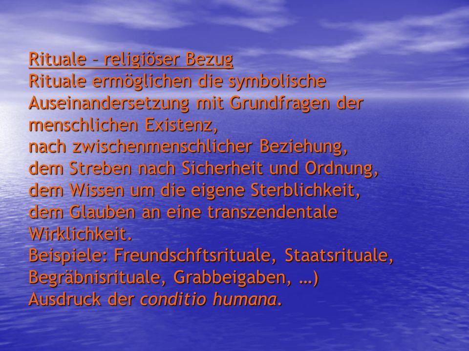 Rituale – religiöser Bezug Rituale ermöglichen die symbolische Auseinandersetzung mit Grundfragen der menschlichen Existenz, nach zwischenmenschlicher Beziehung, dem Streben nach Sicherheit und Ordnung, dem Wissen um die eigene Sterblichkeit, dem Glauben an eine transzendentale Wirklichkeit.