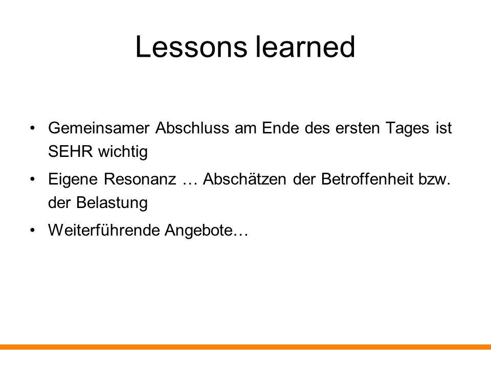 Lessons learned Gemeinsamer Abschluss am Ende des ersten Tages ist SEHR wichtig. Eigene Resonanz … Abschätzen der Betroffenheit bzw. der Belastung.