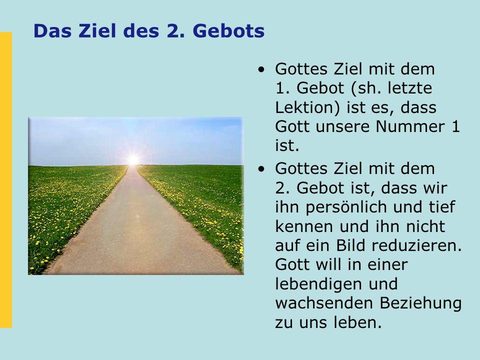 Das Ziel des 2. Gebots Gottes Ziel mit dem 1. Gebot (sh. letzte Lektion) ist es, dass Gott unsere Nummer 1 ist.