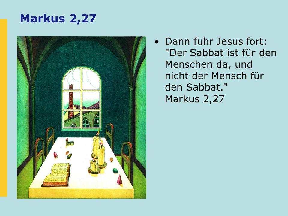 Markus 2,27 Dann fuhr Jesus fort: Der Sabbat ist für den Menschen da, und nicht der Mensch für den Sabbat. Markus 2,27.