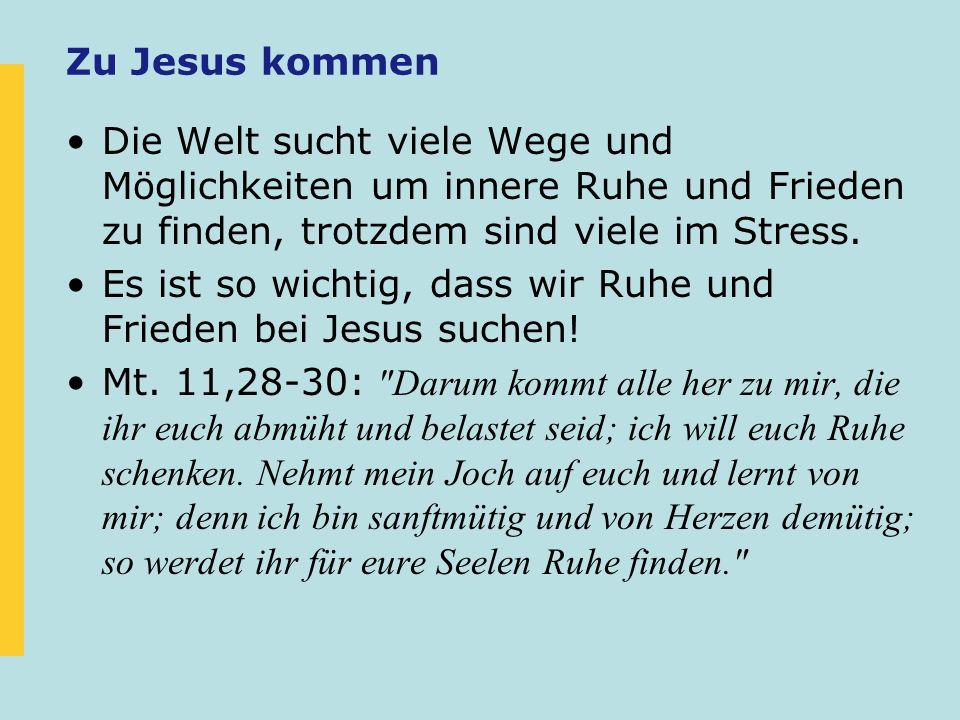 Zu Jesus kommen Die Welt sucht viele Wege und Möglichkeiten um innere Ruhe und Frieden zu finden, trotzdem sind viele im Stress.