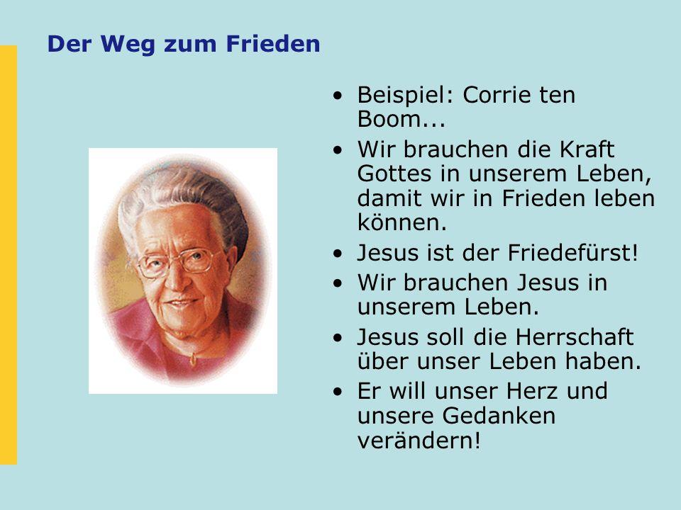 Der Weg zum Frieden Beispiel: Corrie ten Boom... Wir brauchen die Kraft Gottes in unserem Leben, damit wir in Frieden leben können.