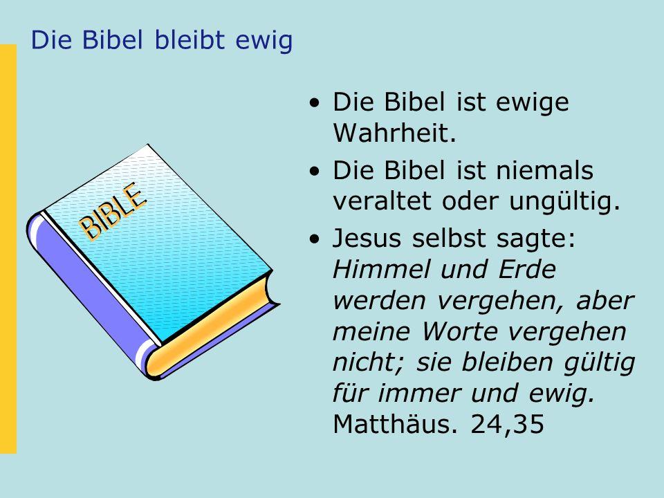 Die Bibel bleibt ewig Die Bibel ist ewige Wahrheit. Die Bibel ist niemals veraltet oder ungültig.