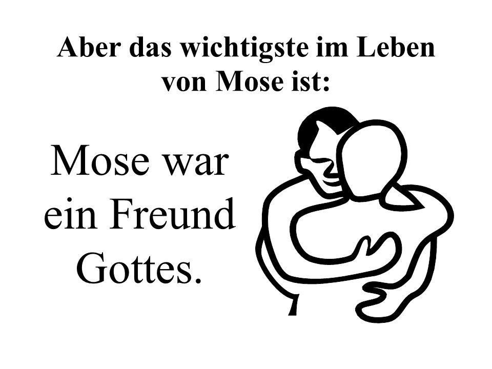Aber das wichtigste im Leben von Mose ist: