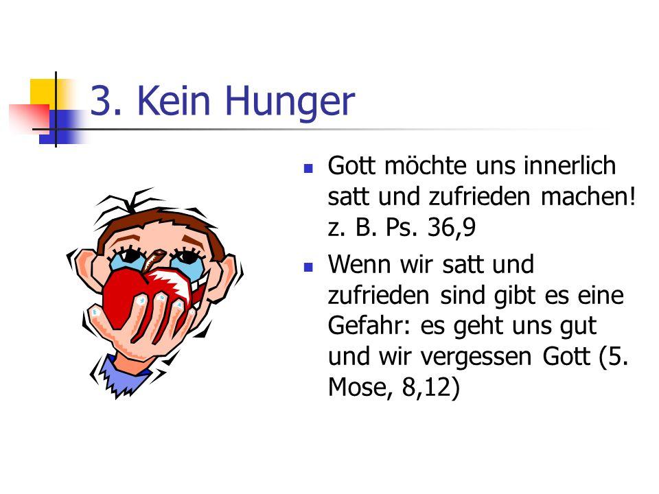 3. Kein Hunger Gott möchte uns innerlich satt und zufrieden machen! z. B. Ps. 36,9.