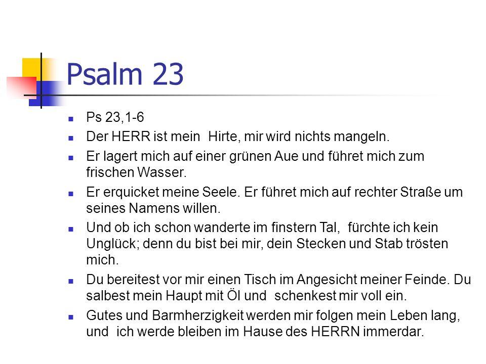 Psalm 23 Ps 23,1-6 Der HERR ist mein Hirte, mir wird nichts mangeln.