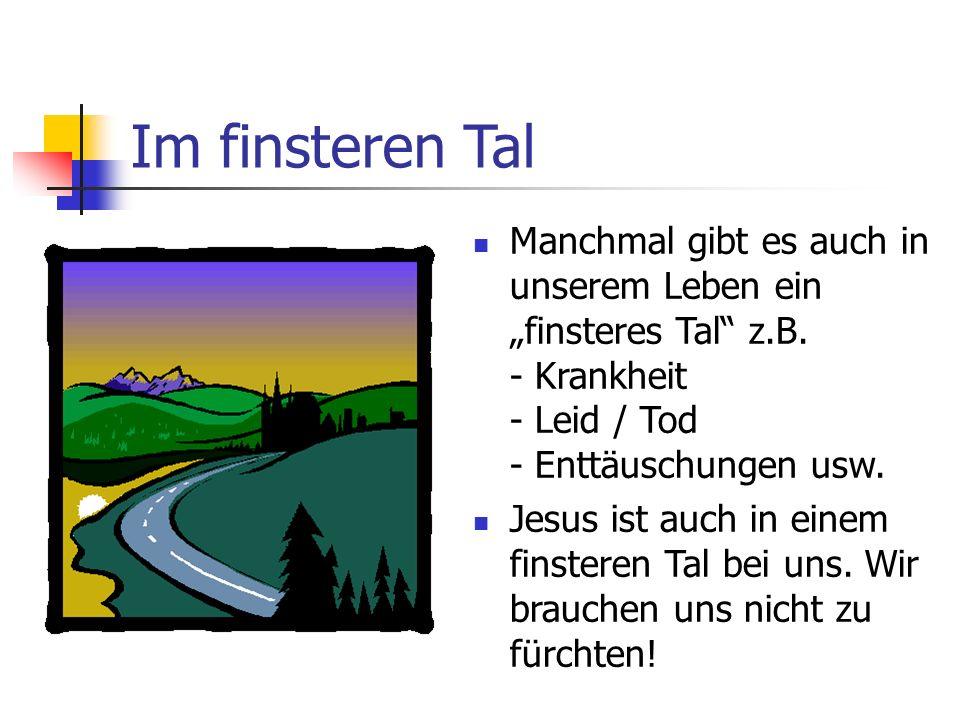 """Im finsteren TalManchmal gibt es auch in unserem Leben ein """"finsteres Tal z.B. - Krankheit - Leid / Tod - Enttäuschungen usw."""