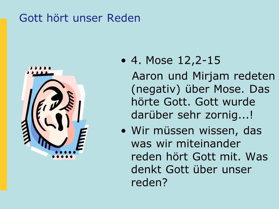 Gott hört unser Reden 4. Mose 12,2-15. Aaron und Mirjam redeten (negativ) über Mose. Das hörte Gott. Gott wurde darüber sehr zornig...!