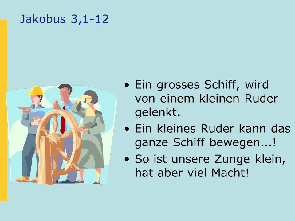 Jakobus 3,1-12 Ein grosses Schiff, wird von einem kleinen Ruder gelenkt. Ein kleines Ruder kann das ganze Schiff bewegen...!