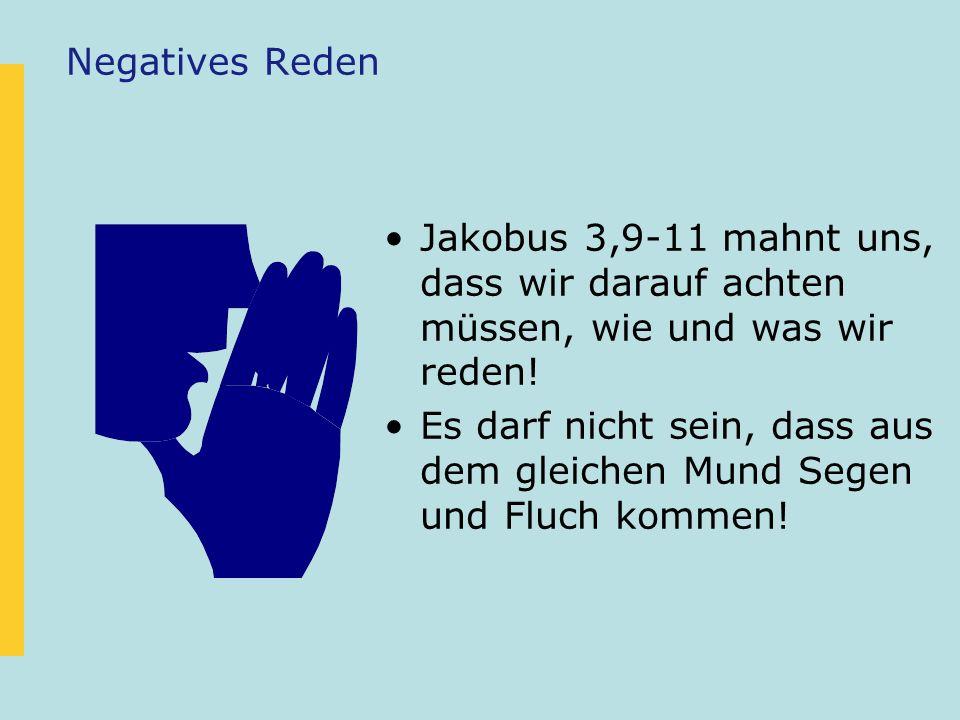 Negatives Reden Jakobus 3,9-11 mahnt uns, dass wir darauf achten müssen, wie und was wir reden!